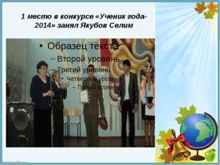 1 место в конкурсе «Ученик года- 2014» занял Якубов Селим FokinaLida.75@mail.ru