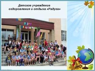 Детское учреждение оздоровления и отдыха «Радуга» FokinaLida.75@mail.ru