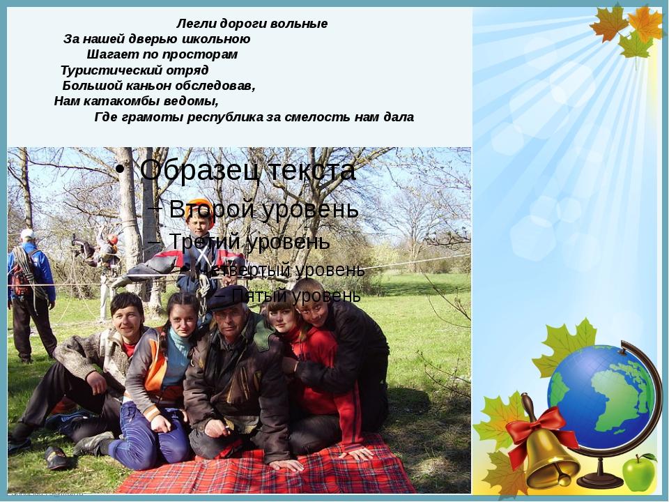 Легли дороги вольные За нашей дверью школьною Шагает по просторам Туристическ...