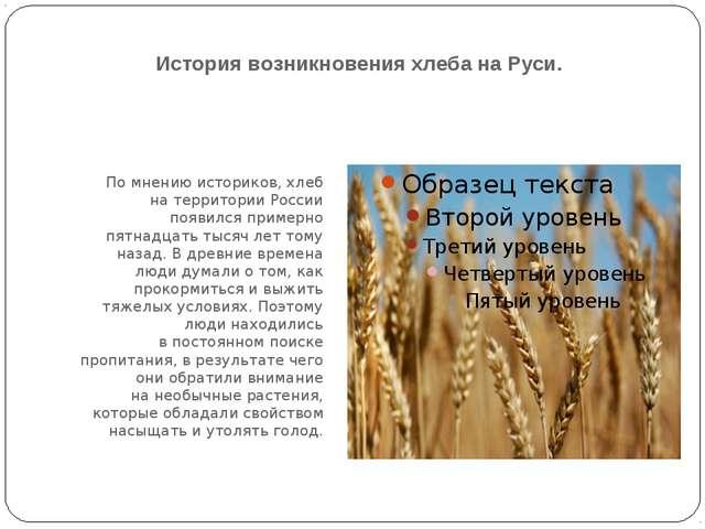 История возникновения хлеба на Руси. Помнению историков, хлеб натерритории...