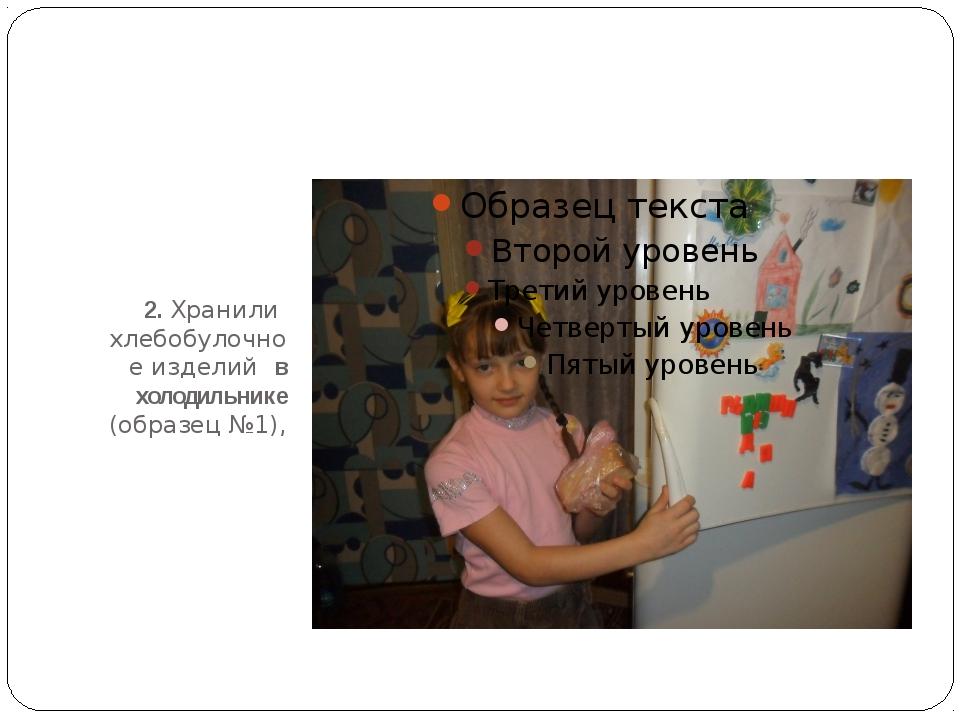 2. Хранили хлебобулочное изделий в холодильнике (образец №1),