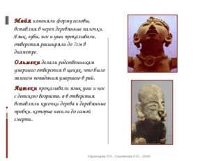Майя изменяли форму головы, вставляя в череп деревянные палочки. Язык, губы,