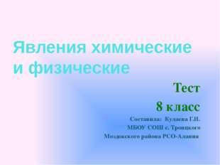 Явления химические и физические Тест 8 класс Составила: Кулаева Г.Н. МБОУ СОШ