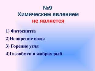 №9 Химическим явлением не является 1) Фотосинтез 2)Испарение воды 3) Горение