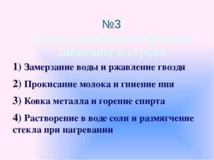 №3 Только химические явления записаны в строке 1) Замерзание воды и ржавление