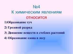 №4 К химическим явлениям относится 1)Образование туч 2) Грозовой разряд 3) Дв