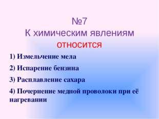 №7 К химическим явлениям относится 1) Измельчение мела 2) Испарение бензина 3