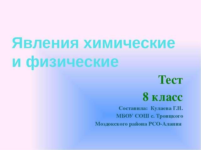 Явления химические и физические Тест 8 класс Составила: Кулаева Г.Н. МБОУ СОШ...