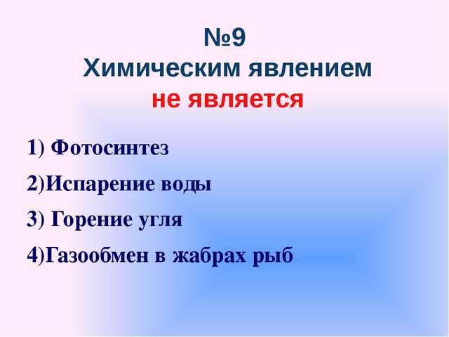 №9 Химическим явлением не является 1) Фотосинтез 2)Испарение воды 3) Горение...