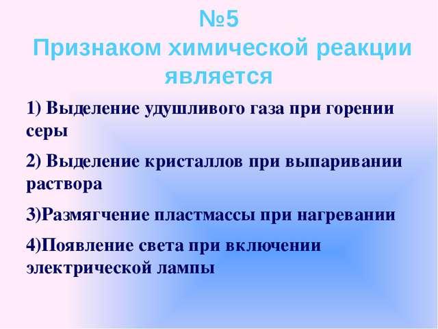 №5 Признаком химической реакции является 1) Выделение удушливого газа при гор...