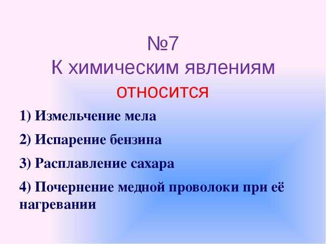№7 К химическим явлениям относится 1) Измельчение мела 2) Испарение бензина 3...