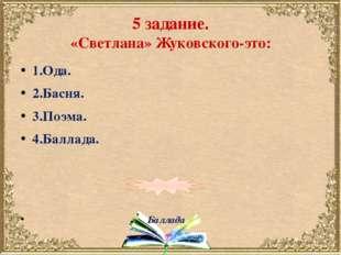 5 задание. «Светлана» Жуковского-это: 1.Ода. 2.Басня. 3.Поэма. 4.Баллада. Бал