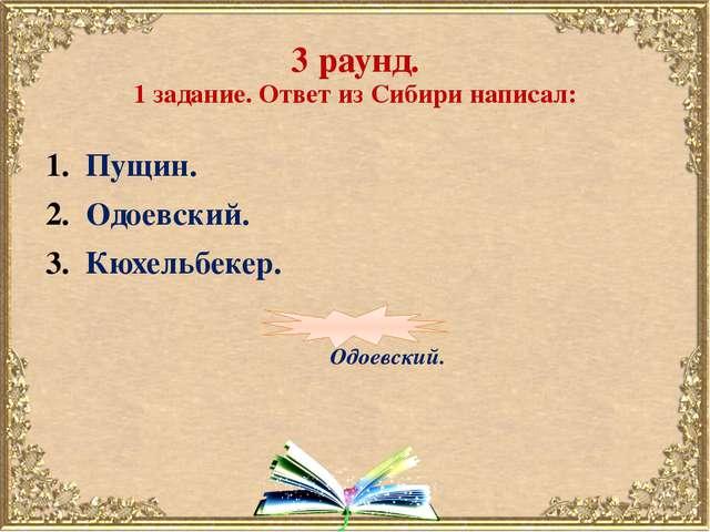 3 раунд. 1 задание. Ответ из Сибири написал: Пущин. Одоевский. Кюхельбекер. О...