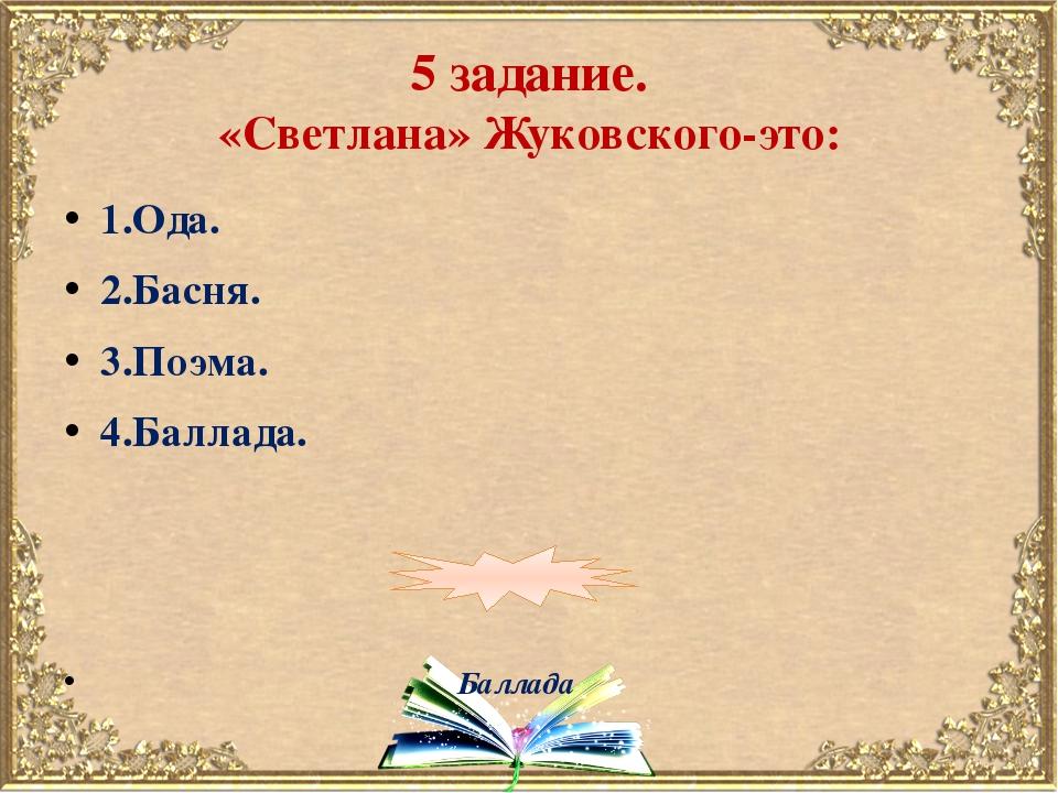 5 задание. «Светлана» Жуковского-это: 1.Ода. 2.Басня. 3.Поэма. 4.Баллада. Бал...