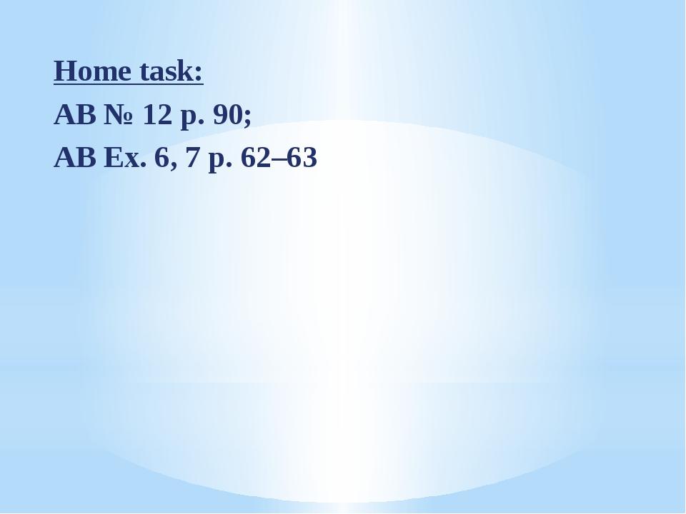 Home task: AB № 12 p. 90; AB Ex. 6, 7 p. 62–63