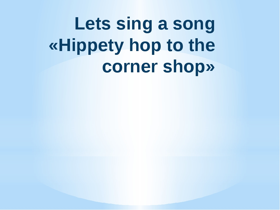 Lets sing a song «Hippety hop to the corner shop»