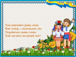 Тож вивчайте рідну мову Вже тепер, з маленьких літ. Українське наше слово Хай