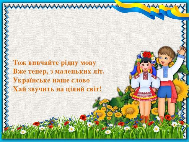 Тож вивчайте рідну мову Вже тепер, з маленьких літ. Українське наше слово Хай...