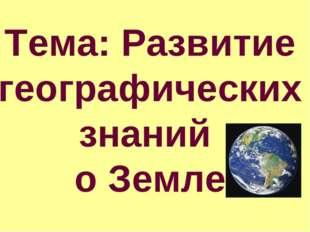 Тема: Развитие географических знаний о Земле