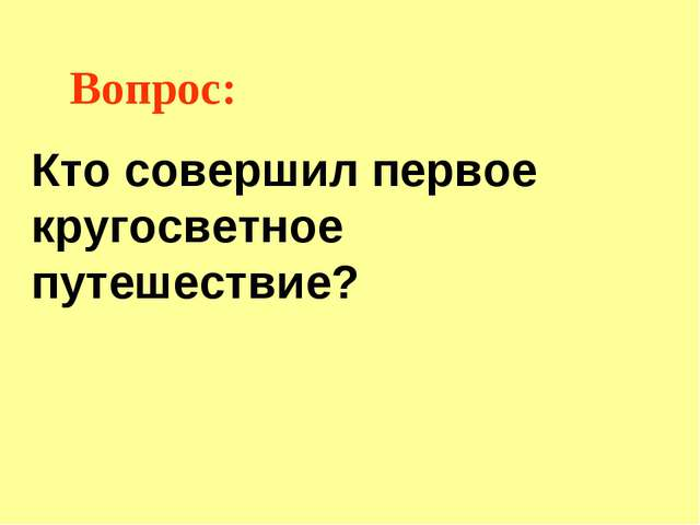 Вопрос: Кто совершил первое кругосветное путешествие?
