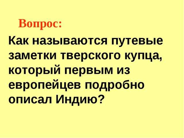 Вопрос: Как называются путевые заметки тверского купца, который первым из евр...
