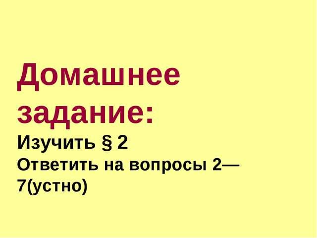 Домашнее задание: Изучить § 2 Ответить на вопросы 2—7(устно)