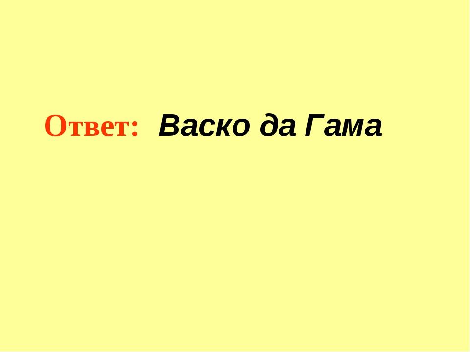 Ответ: Васко да Гама
