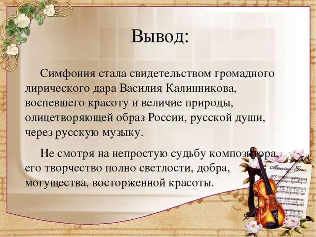 Вывод: Симфония стала свидетельством громадного лирического дара Василия Кал...