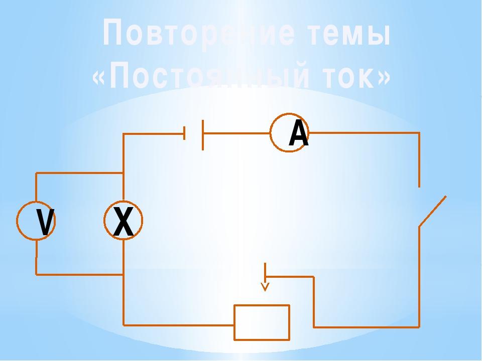 Повторение темы «Постоянный ток» А V Х