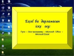 Excel бағдарламасын іске қосу: Пуск → Все программы →Microsoft Office → Micro