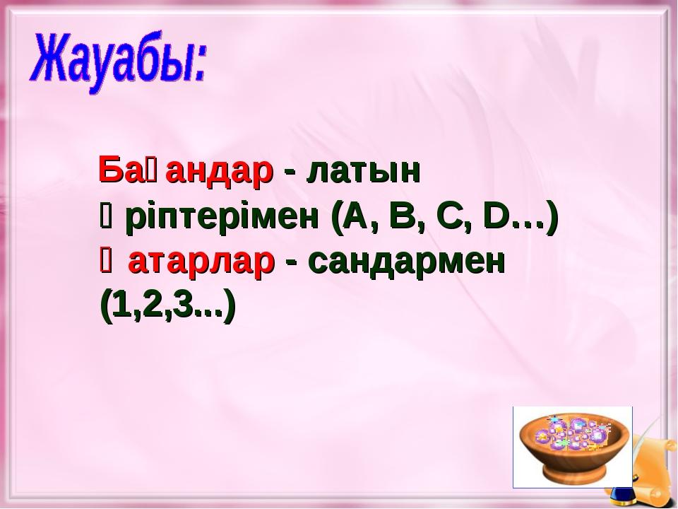 Бағандар - латын әріптерімен (A, B, C, D…) Қатарлар - сандармен (1,2,3...)