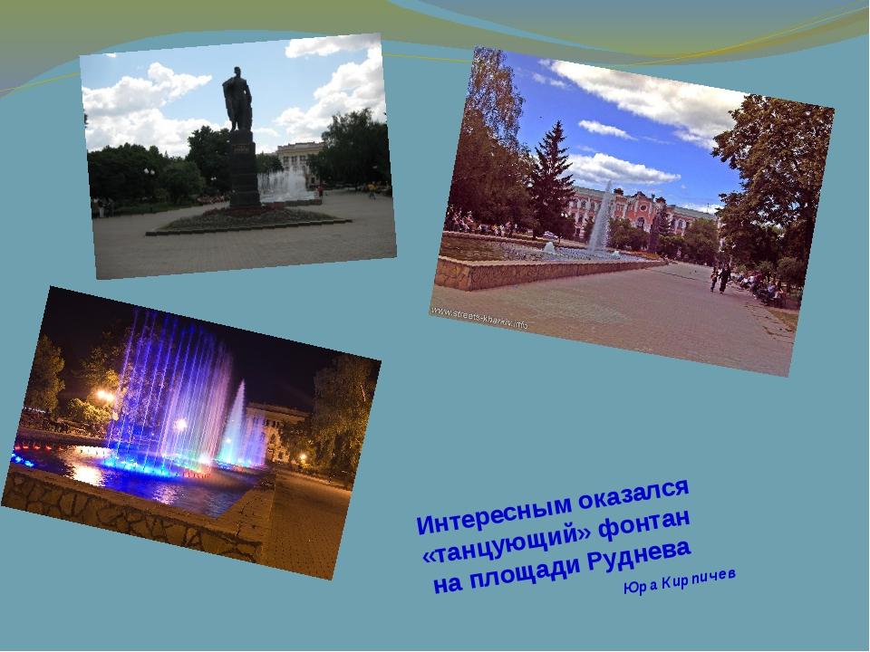 Интересным оказался «танцующий» фонтан на площади Руднева Юра Кирпичев
