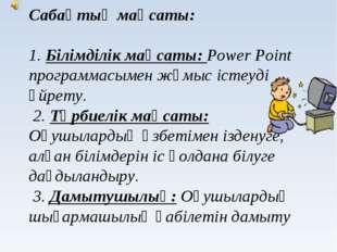 Сабақтың мақсаты: 1. Білімділік мақсаты: Power Point программасымен жұмыс іс