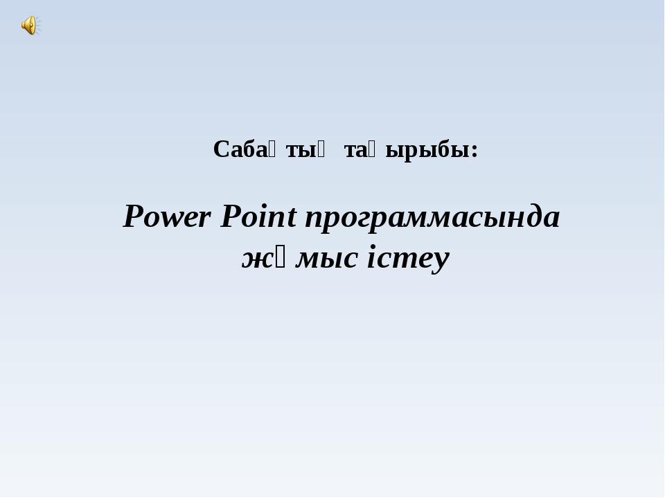 Сабақтың тақырыбы: Power Point программасында жұмыс істеу