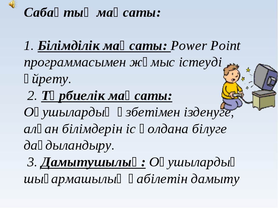 Сабақтың мақсаты: 1. Білімділік мақсаты: Power Point программасымен жұмыс іс...