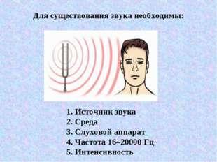 Для существования звука необходимы: 1. Источник звука 2. Среда 3. Слуховой ап