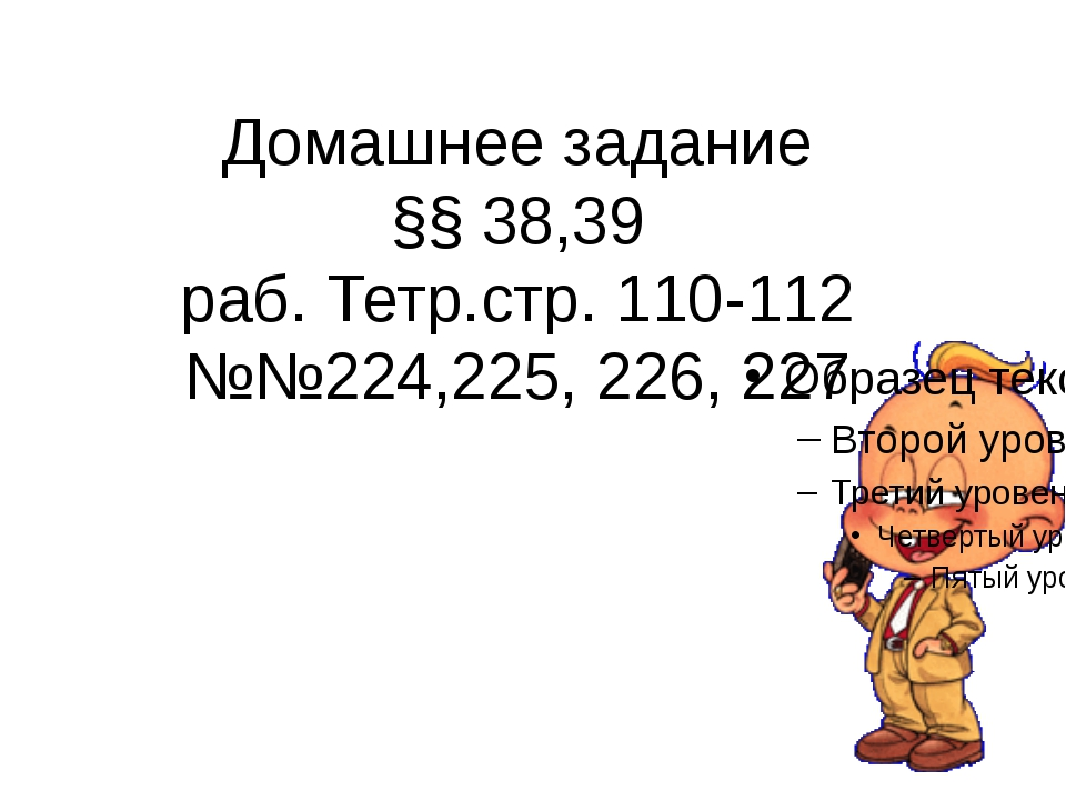 Домашнее задание §§ 38,39 раб. Тетр.стр. 110-112 №№224,225, 226, 227