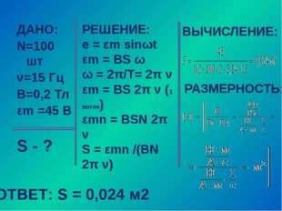 ДАНО: N=100 шт ν=15 Гц В=0,2 Тл εm =45 В S - ? РЕШЕНИЕ: e = εm sinωt εm = BS