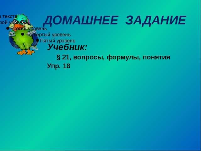 ДОМАШНЕЕ ЗАДАНИЕ Учебник: § 21, вопросы, формулы, понятия Упр. 18