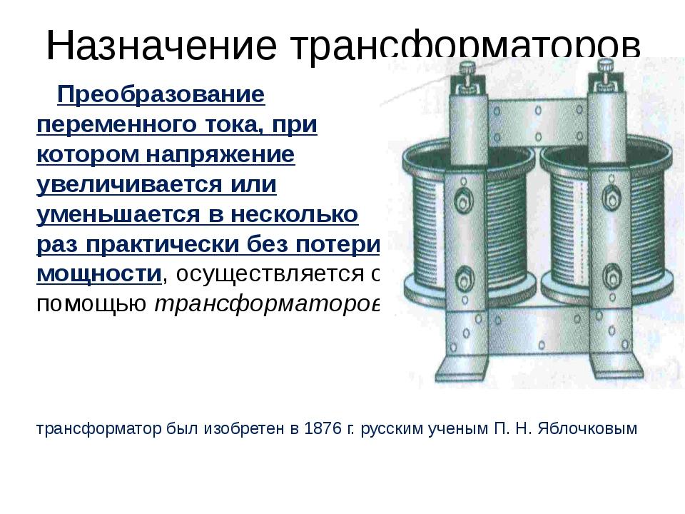 Назначение трансформаторов Преобразование переменного тока, при котором напря...