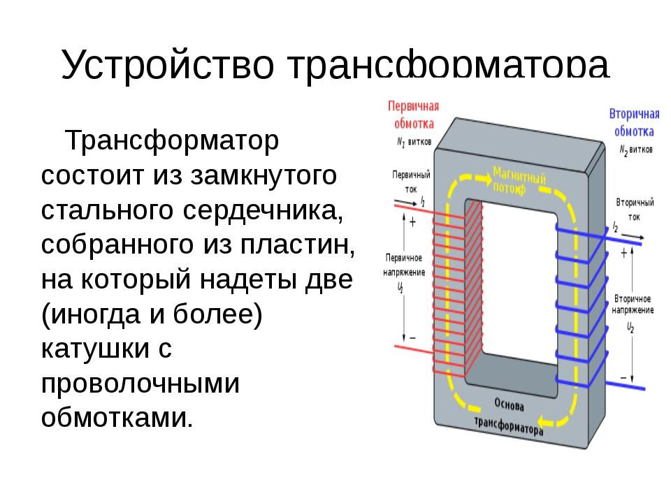Устройство трансформатора Трансформатор состоит из замкнутого стального серде...
