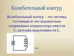 Колебательный контур – это система, состоящая из последовательно соедененных