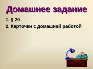 Домашнее задание 1. § 20 2. Карточки с домашней работой