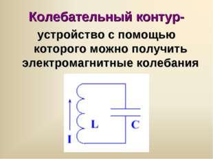 Колебательный контур- устройство с помощью которого можно получить электромаг