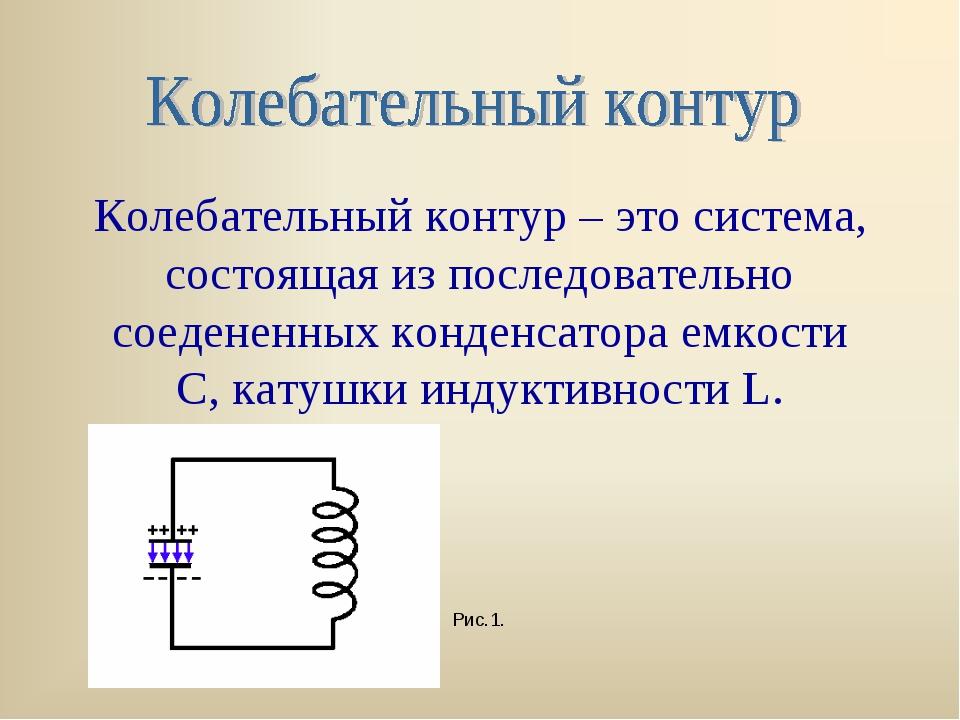 Колебательный контур – это система, состоящая из последовательно соедененных...