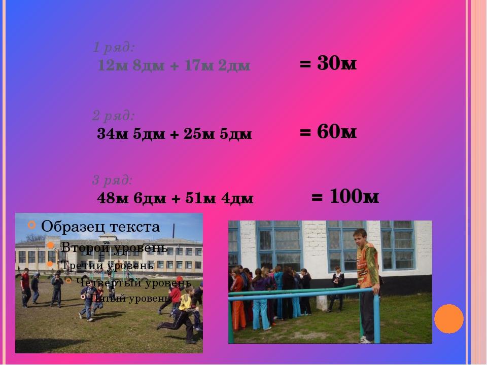 1 ряд: 12м 8дм + 17м 2дм 2 ряд: 34м 5дм + 25м 5дм 3 ряд: 48м 6дм + 51м 4дм =...