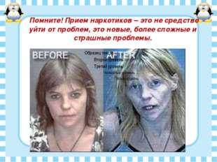 Помните! Прием наркотиков – это не средство уйти от проблем, это новые, боле