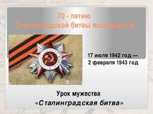 70 - летию Сталинградской битвы посвящается 17июля 1942 год— 2февраля 1943