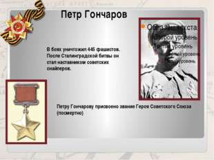 Петр Гончаров В боях уничтожил 445 фашистов. После Сталинградской битвы он ст