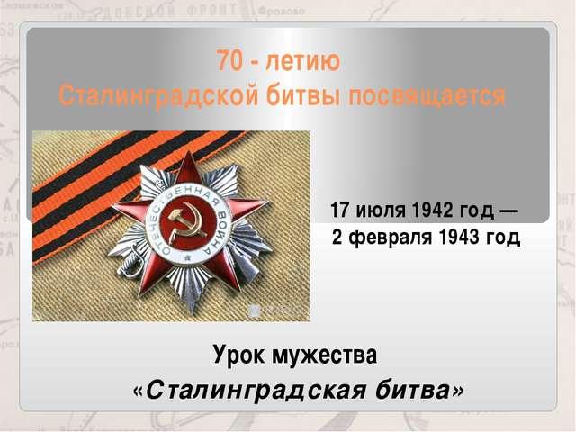 70 - летию Сталинградской битвы посвящается 17июля 1942 год— 2февраля 1943...